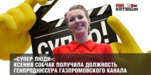 «Супер люди»: Ксения Собчак получила должность генпродюссера газпромовского канала